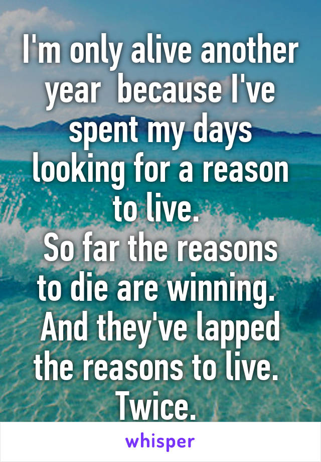 I'm only alive another year  because I've spent my days looking for a reason to live.  So far the reasons to die are winning.  And they've lapped the reasons to live.  Twice.