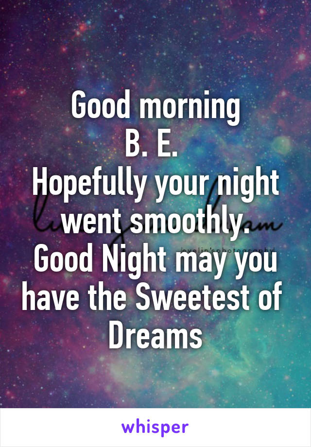 Good morning B. E.  Hopefully your night went smoothly. Good Night may you have the Sweetest of  Dreams