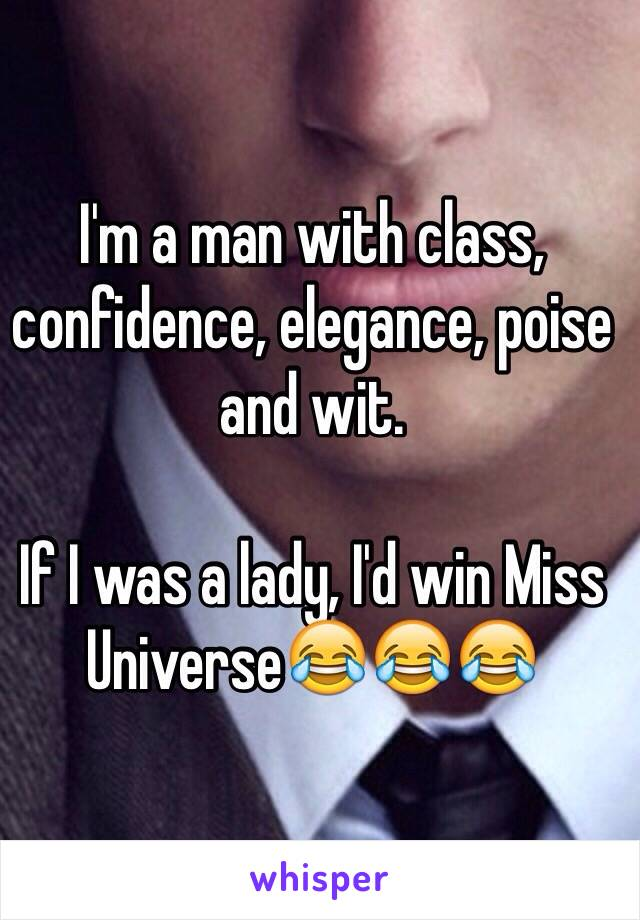 I'm a man with class, confidence, elegance, poise and wit.  If I was a lady, I'd win Miss Universe😂😂😂