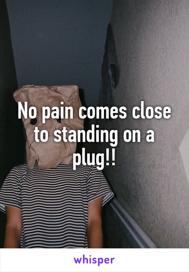 No pain comes close to standing on a plug!!
