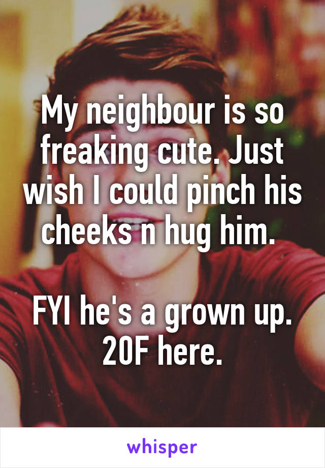 My neighbour is so freaking cute. Just wish I could pinch his cheeks n hug him.   FYI he's a grown up.  20F here.