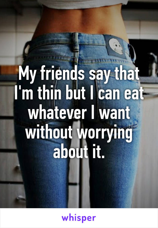 My friends say that I'm thin but I can eat whatever I want without worrying about it.
