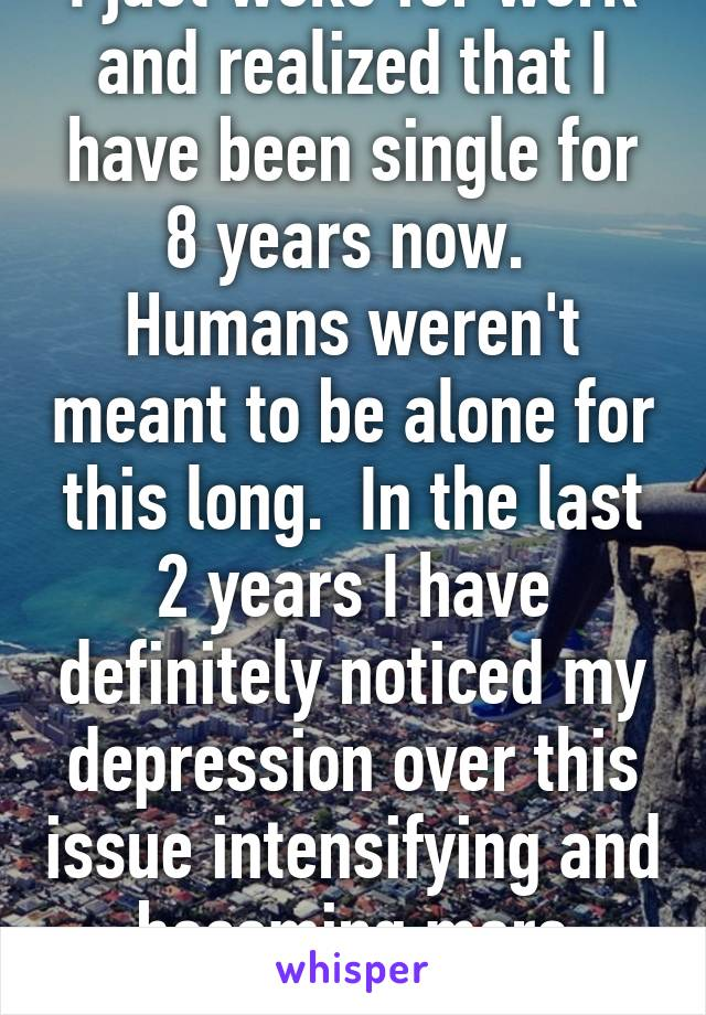 I just woke for work and realized that I have been single for 8 years now.  Humans weren't meant to be alone for this long.  In the last 2 years I have definitely noticed my depression over this issue intensifying and becoming more frequent.