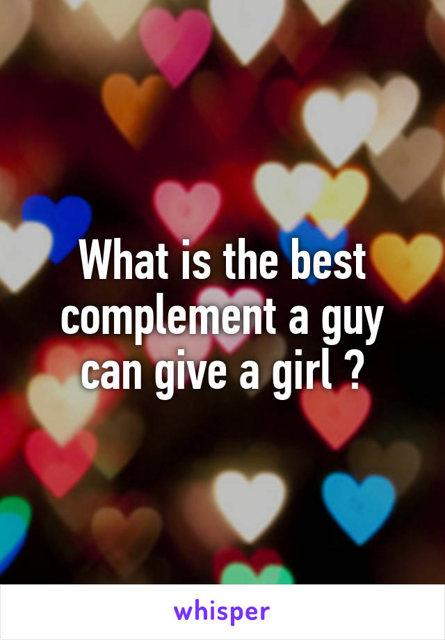 What is the best complement a guy can give a girl ?