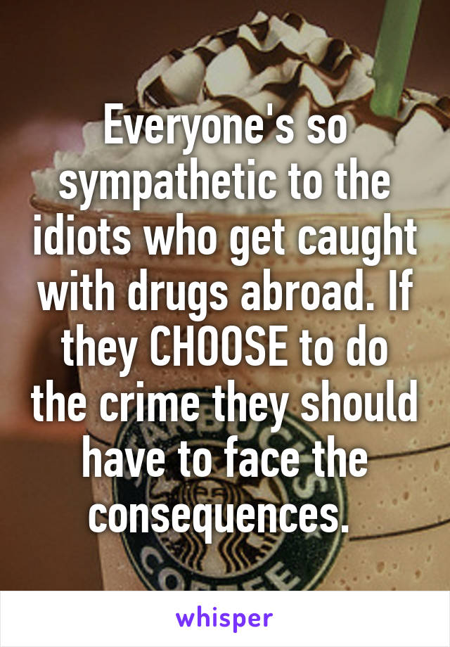 Everyone's so sympathetic to the idiots who get caught with drugs abroad. If they CHOOSE to do the crime they should have to face the consequences.