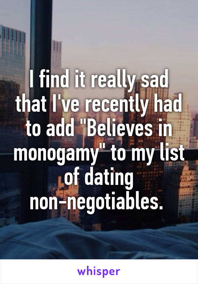 """I find it really sad that I've recently had to add """"Believes in monogamy"""" to my list of dating non-negotiables."""
