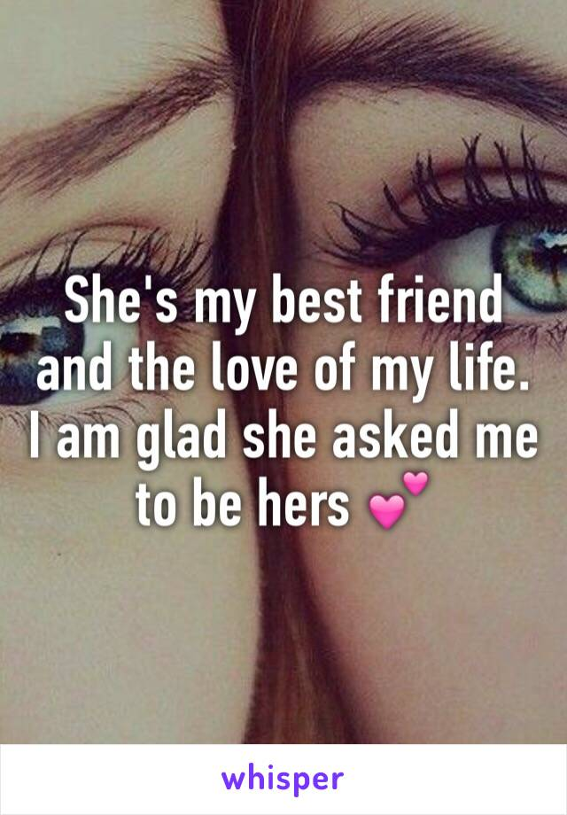 She's my best friend and the love of my life. I am glad she asked me to be hers 💕