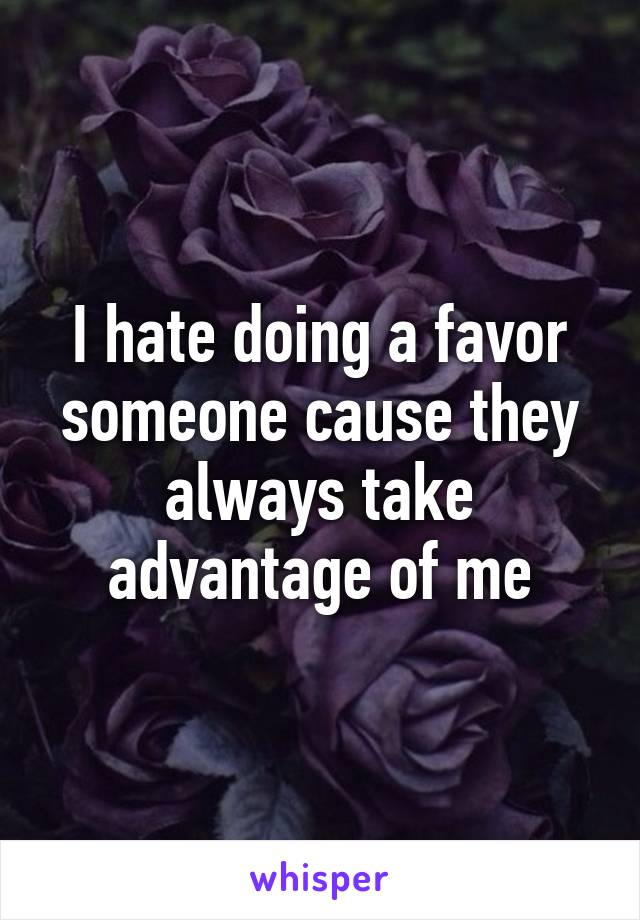 I hate doing a favor someone cause they always take advantage of me