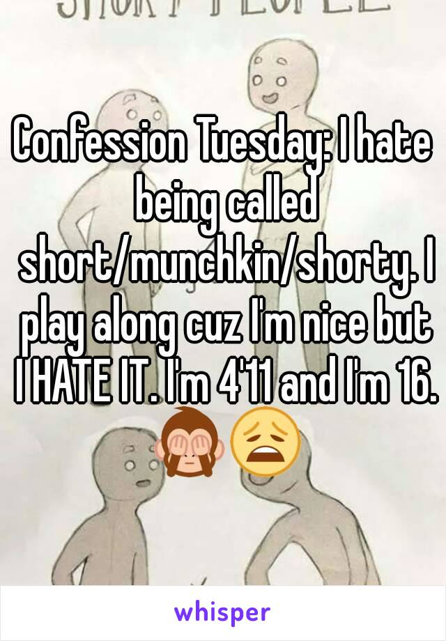 Confession Tuesday: I hate being called short/munchkin/shorty. I play along cuz I'm nice but I HATE IT. I'm 4'11 and I'm 16. 🙈😩