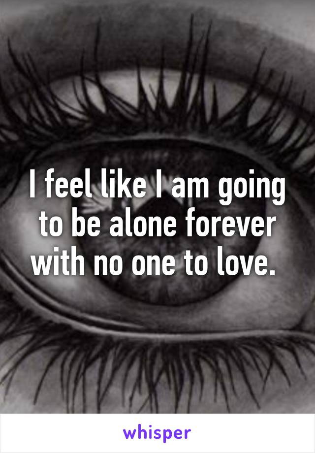 I feel like I am going to be alone forever with no one to love.