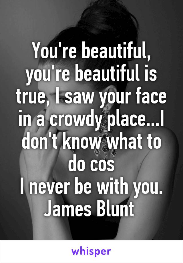 You're beautiful, you're beautiful is true, I saw your face in a crowdy place...I don't know what to do cos I never be with you. James Blunt