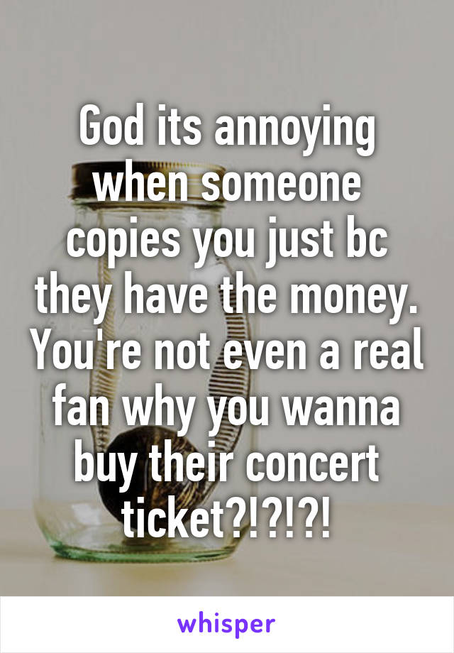 God its annoying when someone copies you just bc they have the money. You're not even a real fan why you wanna buy their concert ticket?!?!?!