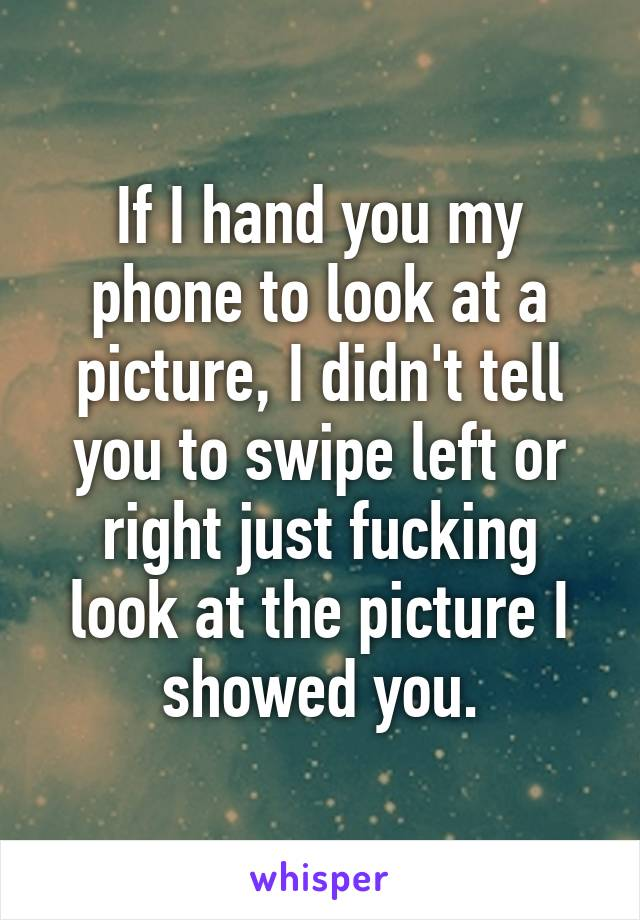 If I hand you my phone to look at a picture, I didn't tell you to swipe left or right just fucking look at the picture I showed you.