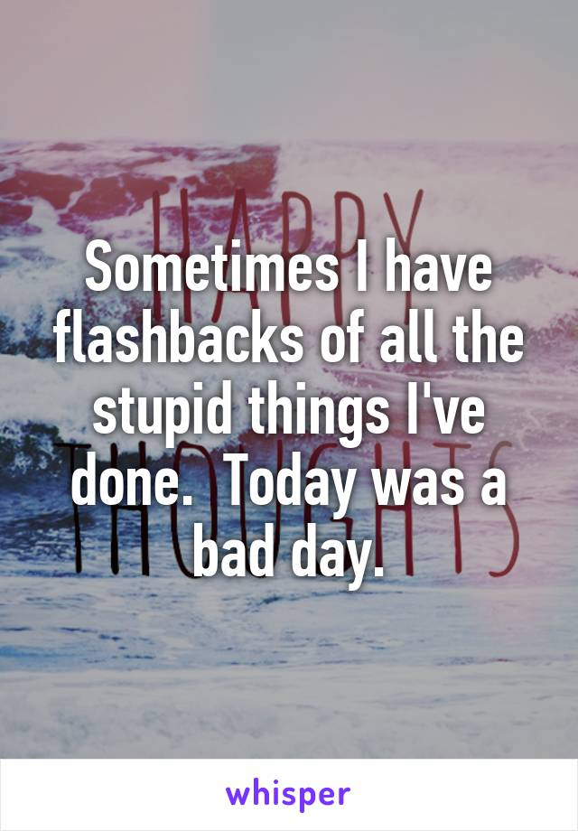 Sometimes I have flashbacks of all the stupid things I've done.  Today was a bad day.