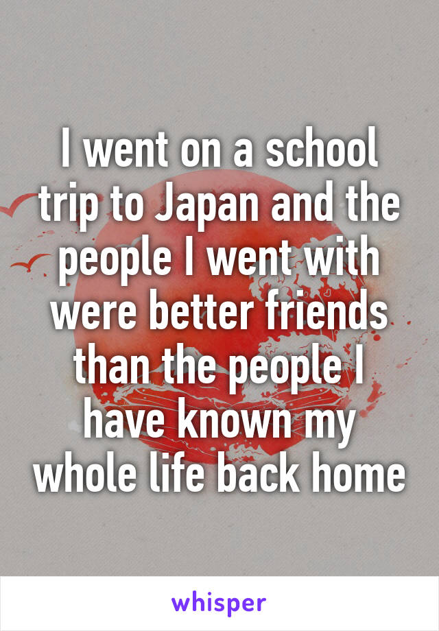 I went on a school trip to Japan and the people I went with were better friends than the people I have known my whole life back home
