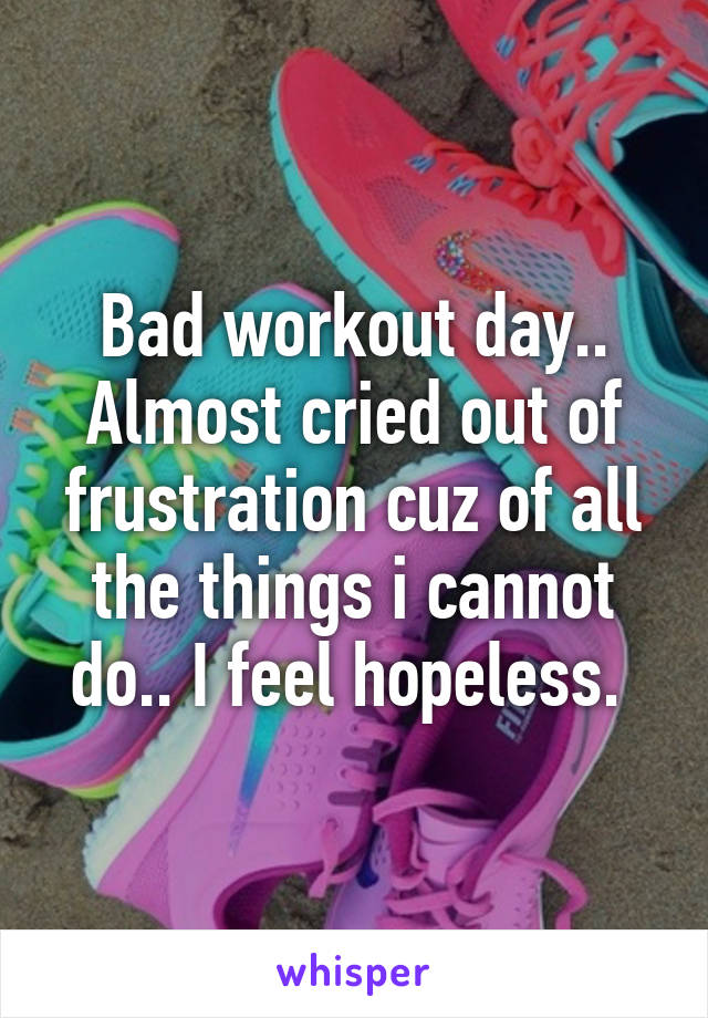 Bad workout day.. Almost cried out of frustration cuz of all the things i cannot do.. I feel hopeless.