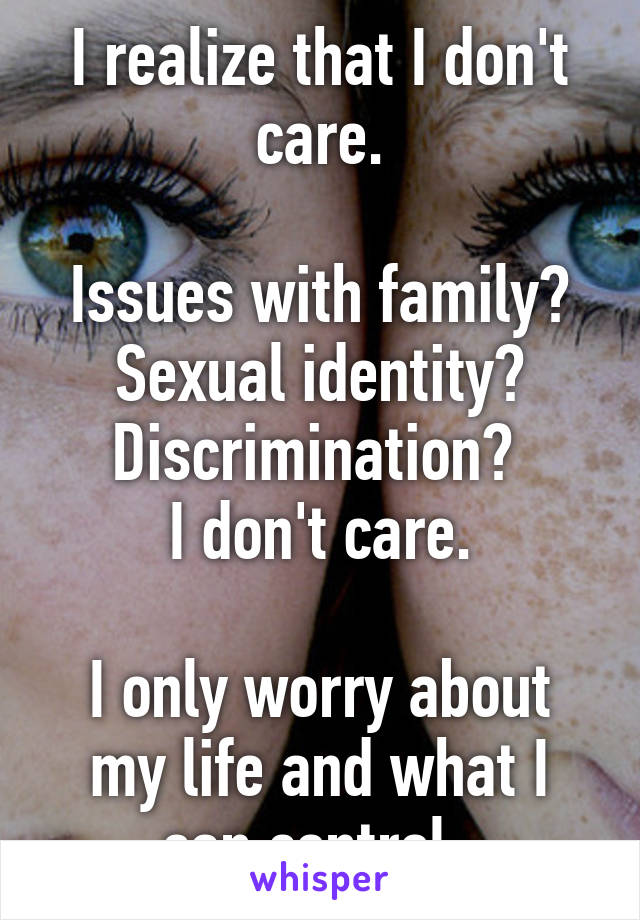 I realize that I don't care.  Issues with family? Sexual identity? Discrimination?  I don't care.  I only worry about my life and what I can control.