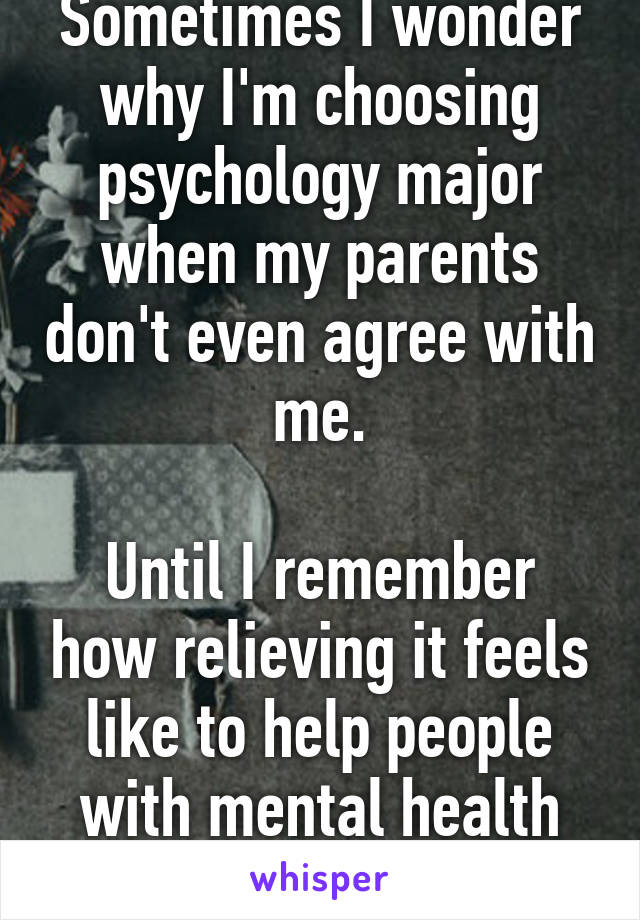 Sometimes I wonder why I'm choosing psychology major when my parents don't even agree with me.  Until I remember how relieving it feels like to help people with mental health disorders.