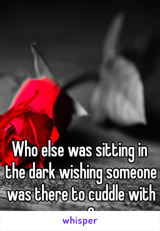 Who else was sitting in the dark wishing someone was there to cuddle with you?