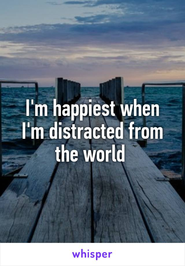 I'm happiest when I'm distracted from the world
