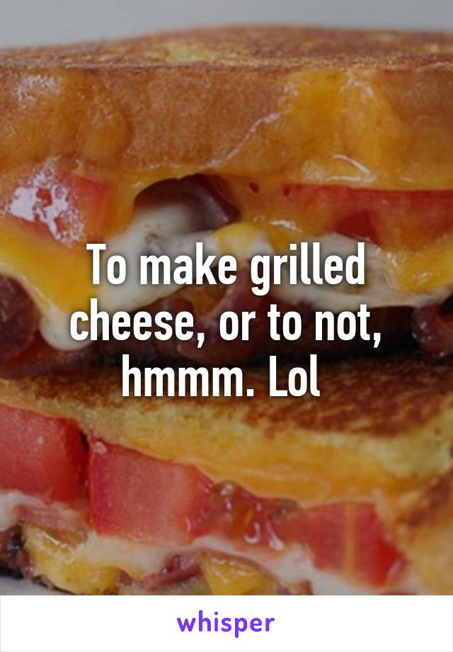 To make grilled cheese, or to not, hmmm. Lol