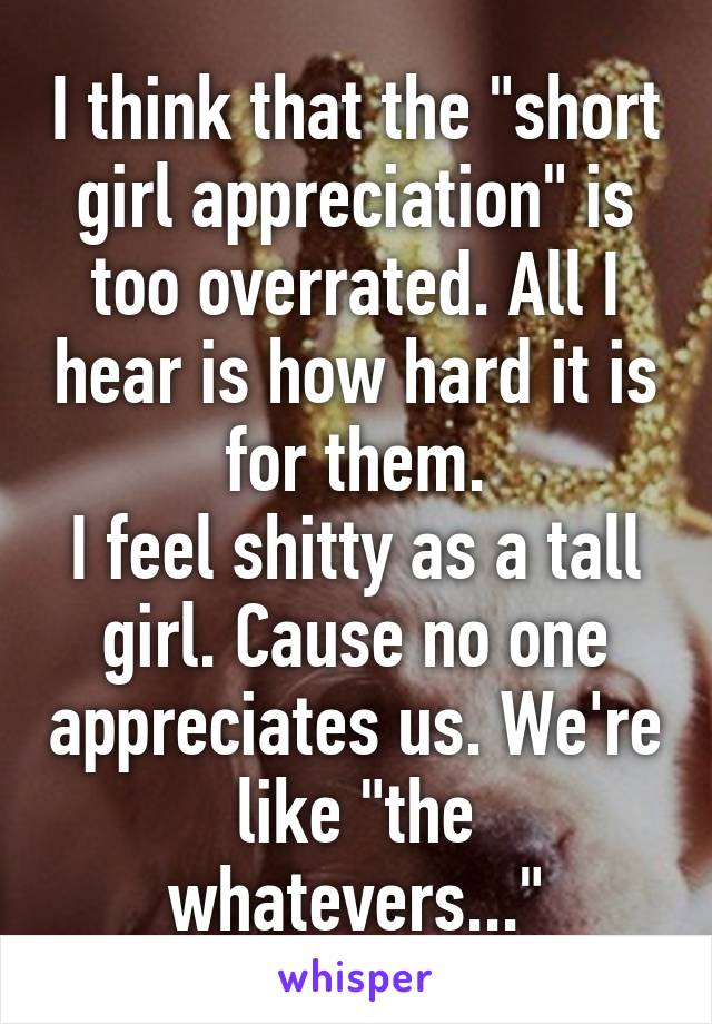 """I think that the """"short girl appreciation"""" is too overrated. All I hear is how hard it is for them. I feel shitty as a tall girl. Cause no one appreciates us. We're like """"the whatevers..."""""""