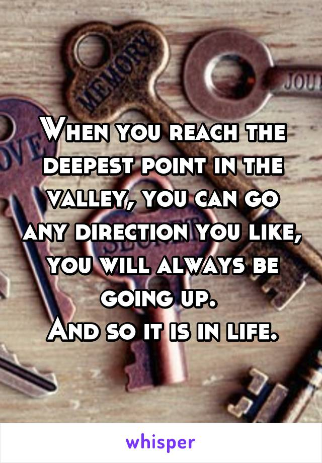 When you reach the deepest point in the valley, you can go any direction you like, you will always be going up.  And so it is in life.