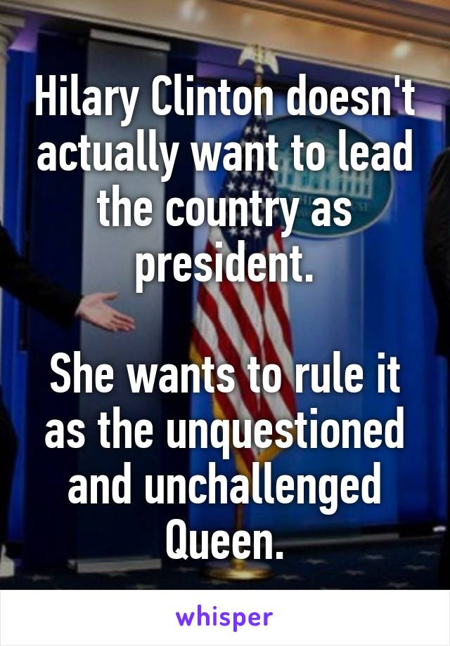 Hilary Clinton doesn't actually want to lead the country as president.  She wants to rule it as the unquestioned and unchallenged Queen.