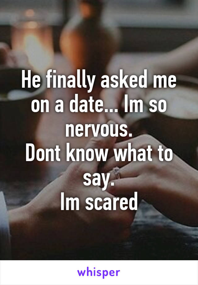He finally asked me on a date... Im so nervous. Dont know what to say. Im scared