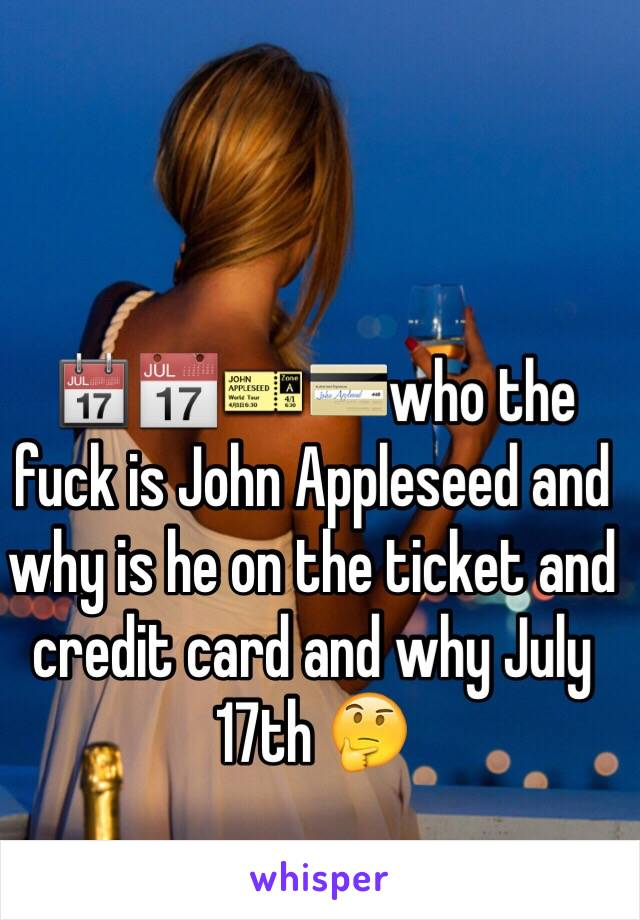 📆📅🎫💳who the fuck is John Appleseed and why is he on the ticket and credit card and why July 17th 🤔