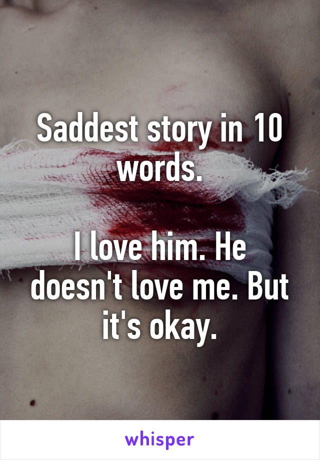 Saddest story in 10 words.  I love him. He doesn't love me. But it's okay.