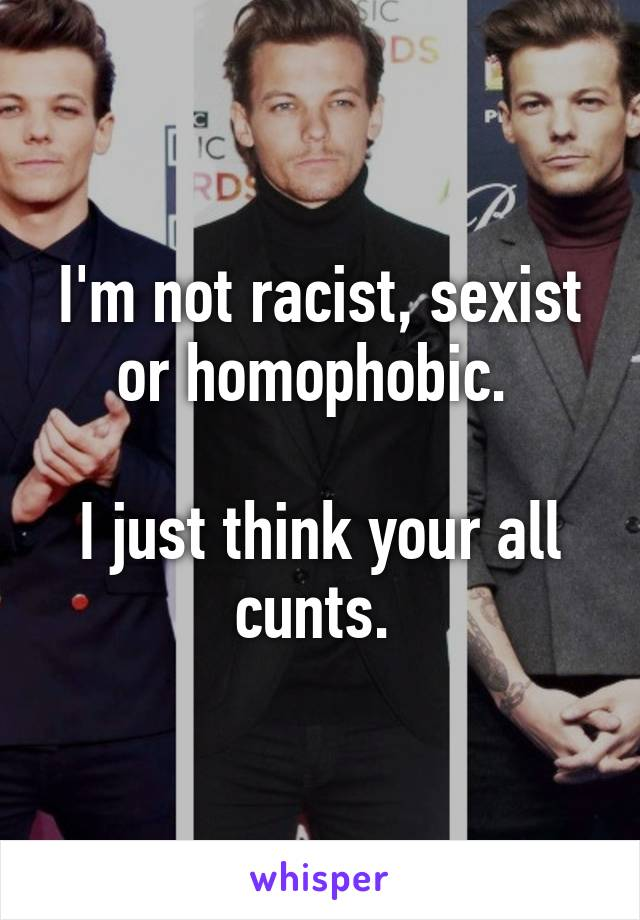 I'm not racist, sexist or homophobic.   I just think your all cunts.