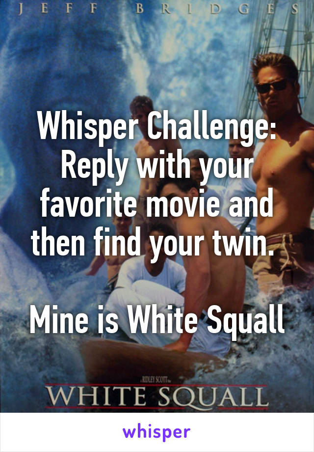 Whisper Challenge: Reply with your favorite movie and then find your twin.   Mine is White Squall