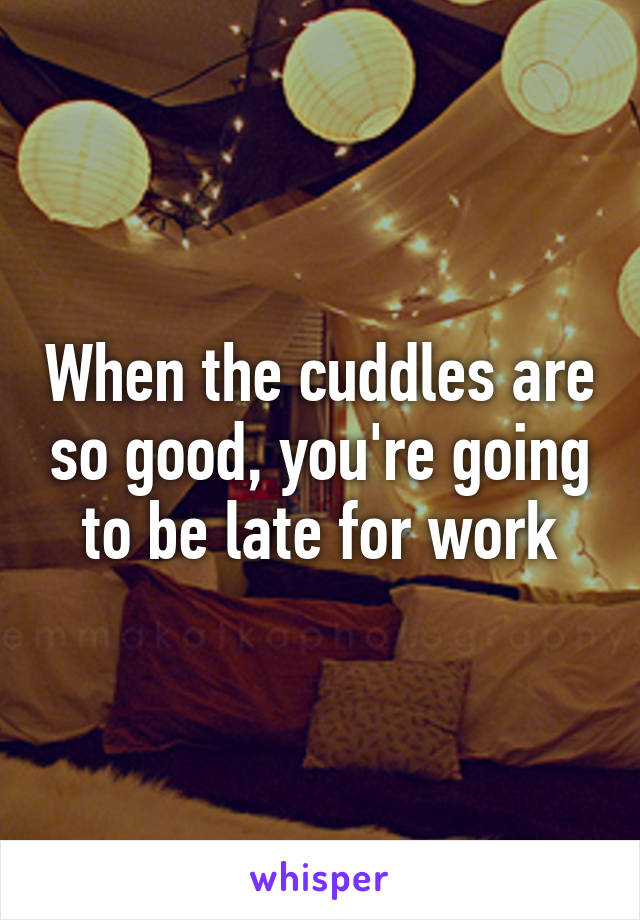 When the cuddles are so good, you're going to be late for work