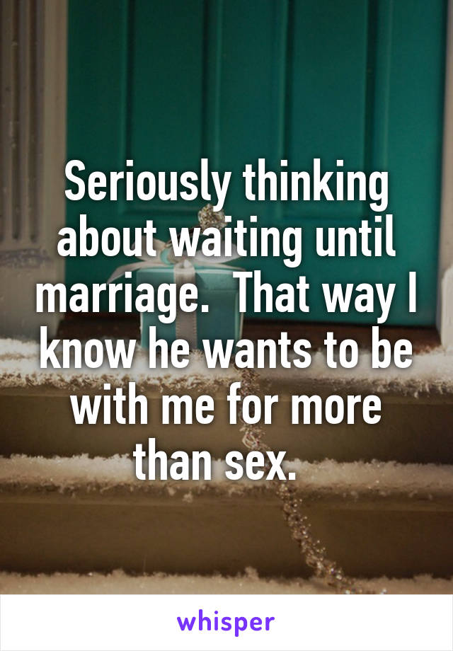 Seriously thinking about waiting until marriage.  That way I know he wants to be with me for more than sex.
