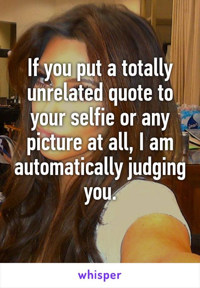 If you put a totally unrelated quote to your selfie or any picture at all, I am automatically judging you.