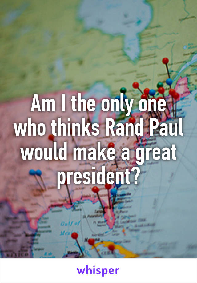 Am I the only one who thinks Rand Paul would make a great president?