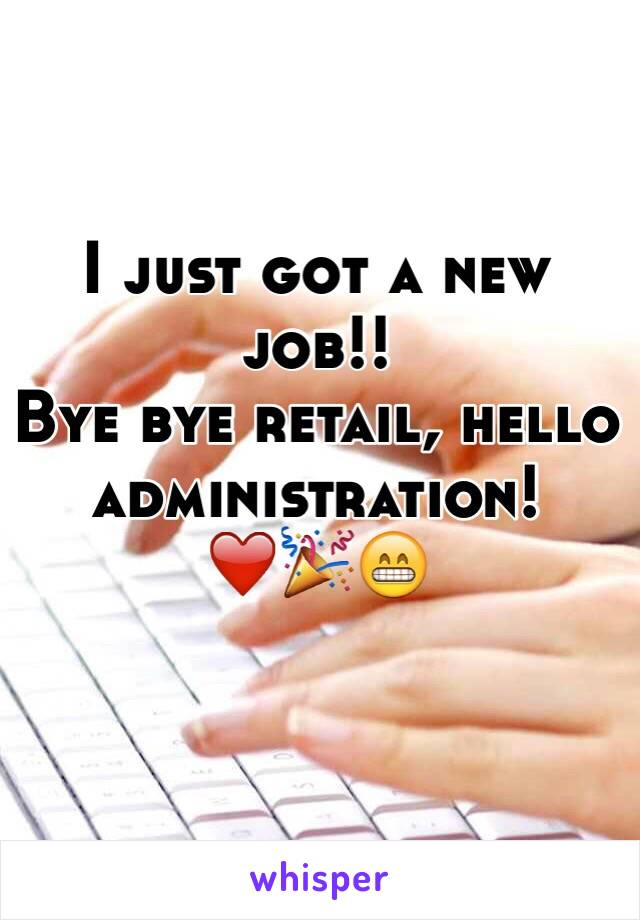 I just got a new job!!  Bye bye retail, hello administration! ❤️🎉😁