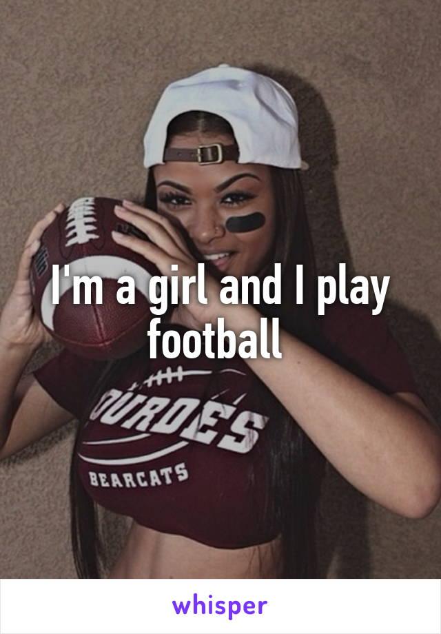I'm a girl and I play football