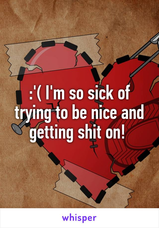:'( I'm so sick of trying to be nice and getting shit on!