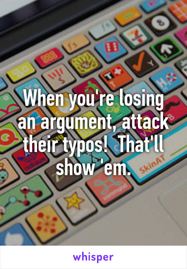 When you're losing an argument, attack their typos!  That'll show 'em.
