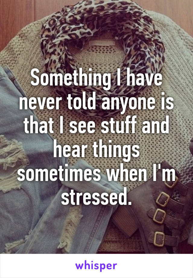 Something I have never told anyone is that I see stuff and hear things sometimes when I'm stressed.