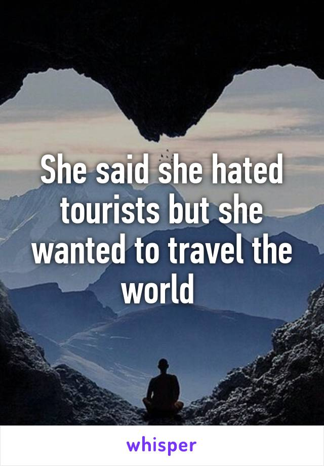 She said she hated tourists but she wanted to travel the world
