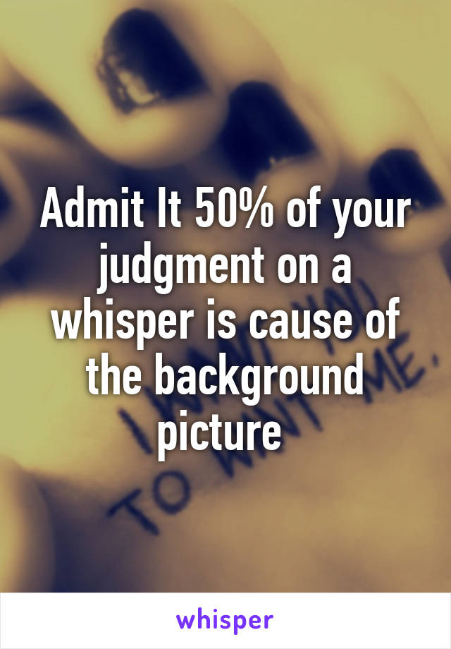 Admit It 50% of your judgment on a whisper is cause of the background picture