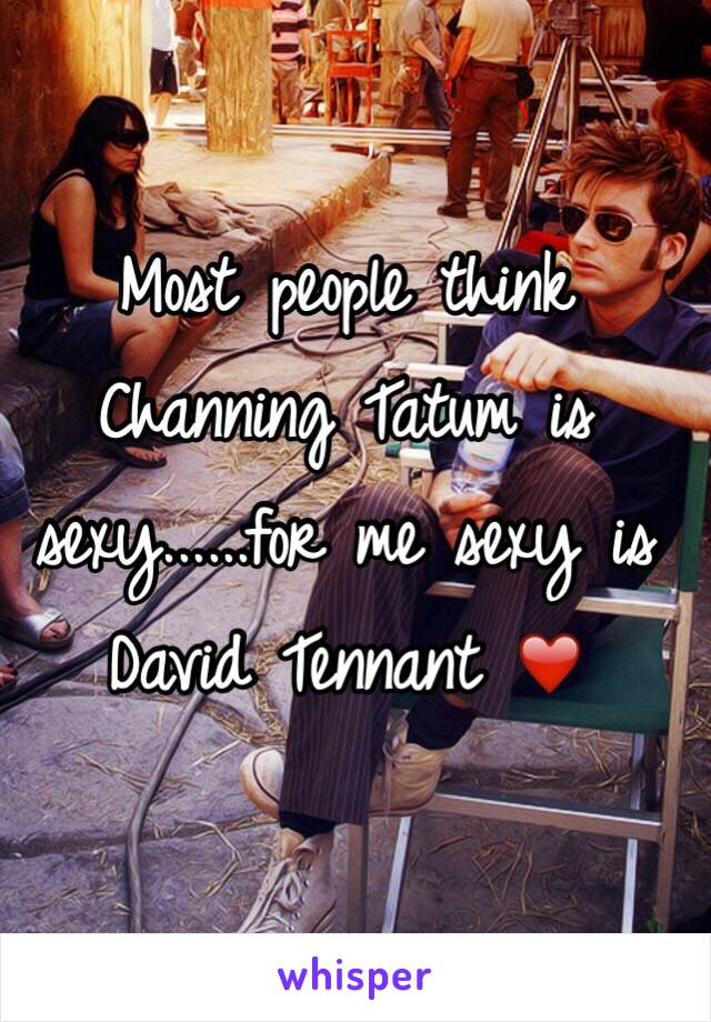 Most people think Channing Tatum is sexy......for me sexy is David Tennant ❤️