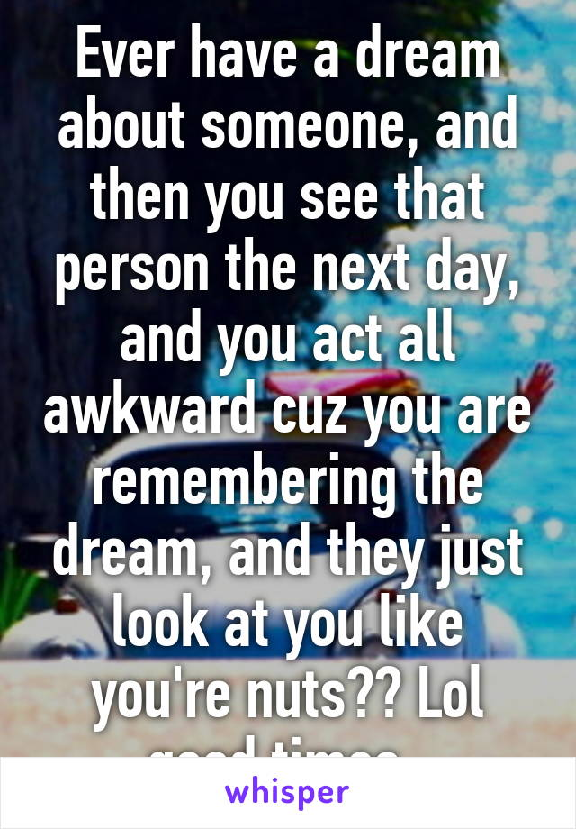Ever have a dream about someone, and then you see that person the next day, and you act all awkward cuz you are remembering the dream, and they just look at you like you're nuts?? Lol good times.