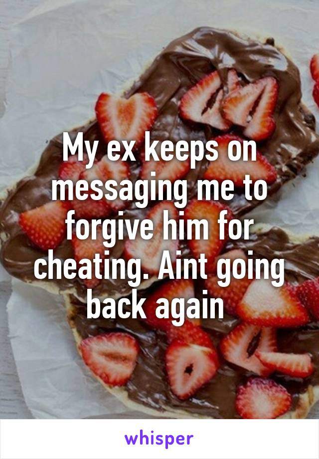 My ex keeps on messaging me to forgive him for cheating. Aint going back again