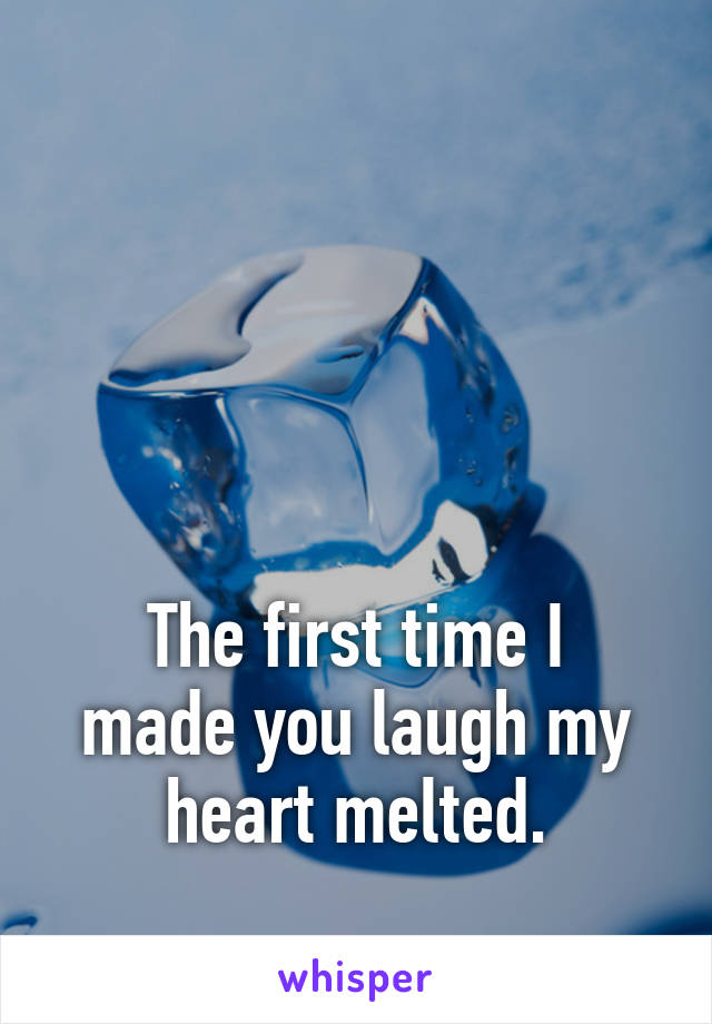 The first time I made you laugh my heart melted.