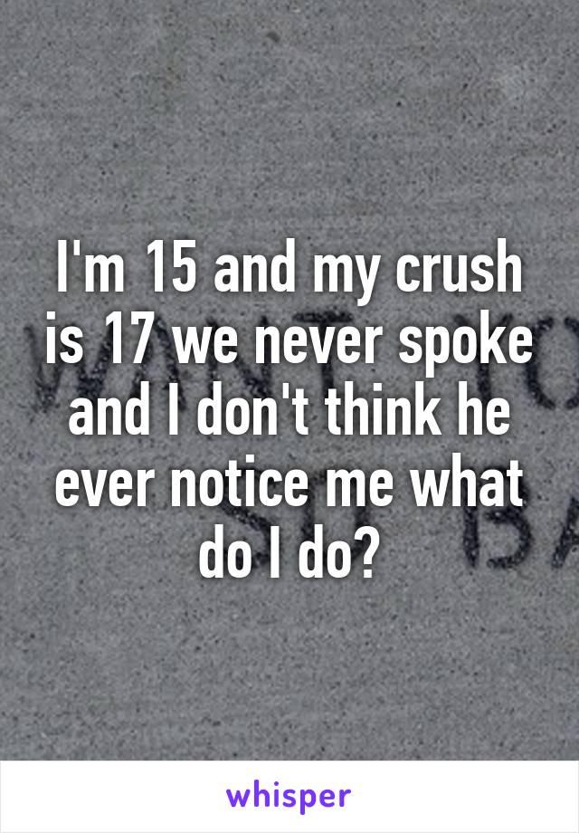 I'm 15 and my crush is 17 we never spoke and I don't think he ever notice me what do I do?