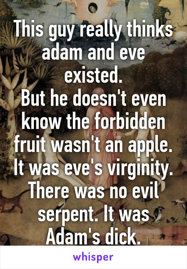 This guy really thinks adam and eve existed. But he doesn't even know the forbidden fruit wasn't an apple. It was eve's virginity. There was no evil serpent. It was Adam's dick.